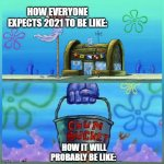 Krusty Krab Vs Chum Bucket | HOW EVERYONE EXPECTS 2021 TO BE LIKE: HOW IT WILL PROBABLY BE LIKE: | image tagged in memes,krusty krab vs chum bucket | made w/ Imgflip meme maker