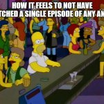 its awkward | HOW IT FEELS TO NOT HAVE WATCHED A SINGLE EPISODE OF ANY ANIME | image tagged in homer simpson me on facebook,anime,awkward | made w/ Imgflip meme maker