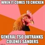 Chicken | WHEN IT COMES TO CHICKEN GENERAL TSO OUTRANKS  COLONEL SANDERS | image tagged in memes,anti joke chicken | made w/ Imgflip meme maker