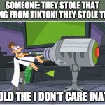 Behold Dr. Doofenshmirtz | SOMEONE: THEY STOLE THAT SONG FROM TIKTOK! THEY STOLE THA- BEHOLD THE I DON'T CARE INATOR! | image tagged in behold dr doofenshmirtz | made w/ Imgflip meme maker