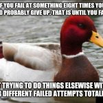 Then return to what you had been failing at in First Place. | IF YOU FAIL AT SOMETHING EIGHT TIMES YOU SHOULD PROBABLY GIVE UP. THAT IS UNTIL YOU FAIL 8X ... AT TRYING TO DO THINGS ELSEWISE WITH OTHER D | image tagged in memes,malicious advice mallard | made w/ Imgflip meme maker