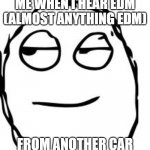 smirk | ME WHEN I HEAR EDM (ALMOST ANYTHING EDM) FROM ANOTHER CAR | image tagged in memes,smirk rage face | made w/ Imgflip meme maker