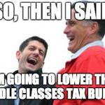 Romney And Ryan Meme | SO, THEN I SAID IM GOING TO LOWER THE MIDDLE CLASSES TAX BURDEN | image tagged in memes,romney and ryan | made w/ Imgflip meme maker
