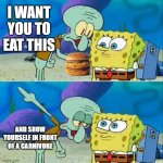 Fatty | I WANT YOU TO EAT THIS AND SHOW YOURSELF IN FRONT OF A CARNIVORE | image tagged in memes,talk to spongebob,mcdonalds | made w/ Imgflip meme maker