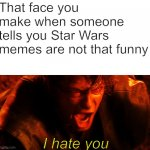 Anakin I Hate You | That face you make when someone tells you Star Wars memes are not that funny I hate you | image tagged in anakin i hate you | made w/ Imgflip meme maker