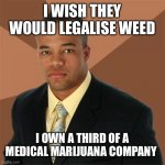 Successful Black Man | I WISH THEY WOULD LEGALISE WEED I OWN A THIRD OF A MEDICAL MARIJUANA COMPANY | image tagged in memes,successful black man | made w/ Imgflip meme maker