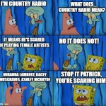 Country Radio | I'M COUNTRY RADIO WHAT DOES COUNTRY RADIO MEAN? IT MEANS HE'S SCARED OF PLAYING FEMALE ARTISTS NO IT DOES NOT! MIRANDA LAMBERT, KACEY MUSGRA | image tagged in stop it patrick you're scaring him | made w/ Imgflip meme maker