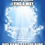 Heaven | JESUS CAME I FIND A WAY OUT CAME SEE THE KIDS | image tagged in heaven | made w/ Imgflip meme maker