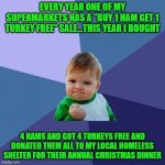 "I give this way because NO ONE should have to go hungry at Christmas time...everybody have a Merry Christmas!!! | EVERY YEAR ONE OF MY SUPERMARKETS HAS A ""BUY 1 HAM GET 1 TURKEY FREE"" SALE...THIS YEAR I BOUGHT 4 HAMS AND GOT 4 TURKEYS FREE AND DONATED TH 