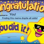 Congrats you found this meme | You! Finding this meme dispite all odds! | image tagged in memes,happy star congratulations,i finally sumbitted it after like forever | made w/ Imgflip meme maker