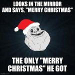 "Forever Alone Christmas | LOOKS IN THE MIRROR AND SAYS, ""MERRY CHRISTMAS"" THE ONLY ""MERRY CHRISTMAS"" HE GOT 