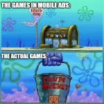 We've all felt this pain. | THE GAMES IN MOBILE ADS: THE ACTUAL GAMES: | image tagged in memes,krusty krab vs chum bucket | made w/ Imgflip meme maker