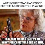 Madea with Gun | WHEN CHRISTMAS HAS ENDED BUT THE MUSIC IS STILL PLAYING . PLAY THAT MARIAH CAREY'S ALL I WANT FOR CHRISTMAS ONE MO TIME. | image tagged in madea with gun | made w/ Imgflip meme maker