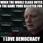 Palpatine (Star Wars) - I Love Democracy | WHEN THE WHOLE CLASS VOTES FOR THE GAME YOUU SELECTED FOR P.E I LOVE DEMOCRACY | image tagged in palpatine star wars - i love democracy | made w/ Imgflip meme maker