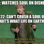Never before have I been so offended by something I one hundred | ME: WATCHES SOUL ON DISNEY+ #22: CAN'T CRUSH A SOUL UP HERE, THAT'S WHAT LIFE ON EARTH IS FOR. | image tagged in never before have i been so offended by something i one hundred | made w/ Imgflip meme maker