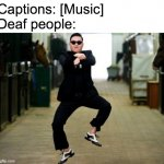 dance time! | Captions: [Music] Deaf people: | image tagged in memes,psy horse dance | made w/ Imgflip meme maker