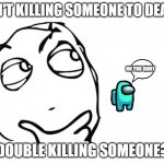 hmmm | ISN'T KILLING SOMEONE TO DEATH DOUBLE KILLING SOMEONE? NO YOU IDIOT | image tagged in hmmm | made w/ Imgflip meme maker