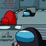 o imposter of the vent what is your wisdom | Mr. Black what should I do to hide from the impostor ...I am the impostor! | image tagged in o imposter of the vent what is your wisdom,memes,among us | made w/ Imgflip meme maker