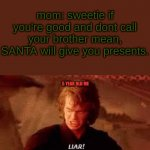 Anakin Liar | 5 YEAR OLD ME mom: sweetie if you're good and dont call your brother mean, SANTA will give you presents. | image tagged in anakin liar | made w/ Imgflip meme maker