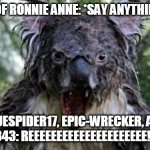 Can't handle criticism | CRITICS OF RONNIE ANNE: *SAY ANYTHING AT ALL* BLUESPIDER17, EPIC-WRECKER, AND LIONCUB343: REEEEEEEEEEEEEEEEEEEEE!!!!!!!!!!!!!!! | image tagged in angry koala,deviantart,bluespider17,epic-wrecker,lioncub343,ronnie anne | made w/ Imgflip meme maker
