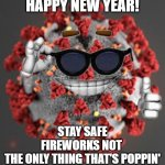covid-19 coronavirus happy new year | HAPPY NEW YEAR! STAY SAFE FIREWORKS NOT  THE ONLY THING THAT'S POPPIN' | image tagged in coronavirus,meme,funny memes,covid-19 | made w/ Imgflip meme maker