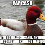 Malicious Advice Mallard Meme | PAY CASH WITH $2 BILLS, SUSAN B. ANTHONY DOLLAR COINS AND KENNEDY HALF DOLLARS | image tagged in memes,malicious advice mallard,cash,money | made w/ Imgflip meme maker