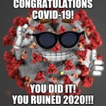 Coronavirus | CONGRATULATIONS COVID-19! YOU DID IT! YOU RUINED 2020!!! | image tagged in coronavirus,covid-19,congratulations,2020,2020 sucks,memes | made w/ Imgflip meme maker