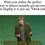 Never before have I been so offended by something I one hundred | When you realize the perfect way to almost instantly get upvotes on Imgflip is to just say 'Tiktok bad' | image tagged in never before have i been so offended by something i one hundred | made w/ Imgflip meme maker