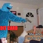why | Me who signs up for a free trial CREDIT CARD | image tagged in cursed cookie monster | made w/ Imgflip meme maker