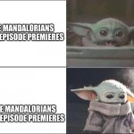 Baby Yoda happy then sad | THE MANDALORIANS FIRST EPISODE PREMIERES THE MANDALORIANS LAST EPISODE PREMIERES | image tagged in baby yoda happy then sad | made w/ Imgflip meme maker