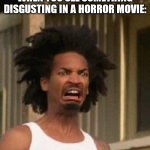 A Reaction To When You See Something Disgusting In A Horror Movie | WHEN YOU SEE SOMETHING DISGUSTING IN A HORROR MOVIE: | image tagged in disgusted face | made w/ Imgflip meme maker