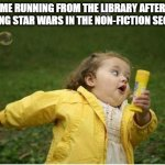 Chubby Bubbles Girl Meme | ME RUNNING FROM THE LIBRARY AFTER PUTTING STAR WARS IN THE NON-FICTION SECTION. | image tagged in memes,chubby bubbles girl | made w/ Imgflip meme maker