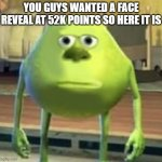 me and my face reveal | YOU GUYS WANTED A FACE REVEAL AT 52K POINTS SO HERE IT IS | image tagged in mike wazowski face swap | made w/ Imgflip meme maker