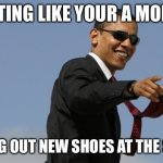 Cool Obama | ACTING LIKE YOUR A MODEL TRYING OUT NEW SHOES AT THE STORE | image tagged in memes,cool obama | made w/ Imgflip meme maker