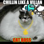 fat cat 2 | CHILLIN LIKE A VILLAN CAT BOSS | image tagged in fat cat 2 | made w/ Imgflip meme maker