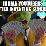 Money Money Meme | INDIAN YOUTUBERS AFTER INVENTING SCHOOL: | image tagged in memes,money money | made w/ Imgflip meme maker