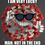 go corona | I AM VERY LUCKY MAN: NOT IN THE END | image tagged in coronavirus | made w/ Imgflip meme maker