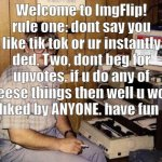 Internet Guide | Welcome to ImgFlip! rule one: dont say you like tik tok or ur instantly ded. Two, dont beg for upvotes. if u do any of theese things then we | image tagged in memes,internet guide | made w/ Imgflip meme maker