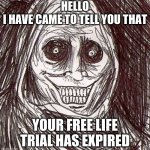 Unwanted House Guest | HELLO I HAVE CAME TO TELL YOU THAT YOUR FREE LIFE TRIAL HAS EXPIRED | image tagged in memes,unwanted house guest | made w/ Imgflip meme maker