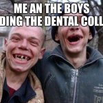 Anyone else getting an idea? | ME AN THE BOYS RAIDING THE DENTAL COLLEGE | image tagged in memes,ugly twins | made w/ Imgflip meme maker