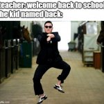 Psy Horse Dance Meme | teacher: welcome back to school the kid named back: | image tagged in memes,psy horse dance | made w/ Imgflip meme maker