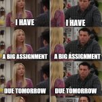 me every time | A BIG ASSIGNMENT I HAVE I HAVE A BIG ASSIGNMENT DUE TOMORROW DUE TOMORROW I HAVE A BIG ASSIGNMENT DUE TOMORROW I HAVE A BIG ASSIGNMENT AND I | image tagged in friends joey teached french | made w/ Imgflip meme maker