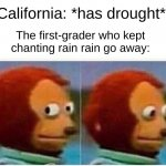 Monkey Puppet Meme | California: *has drought* The first-grader who kept chanting rain rain go away: | image tagged in memes,monkey puppet | made w/ Imgflip meme maker