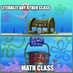 Krusty Krab Vs Chum Bucket | LITERALLY ANY OTHER CLASS MATH CLASS | image tagged in memes,krusty krab vs chum bucket,math,school | made w/ Imgflip meme maker