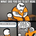 Billy breaks Bedrock | WHAT DID YOU DO TO GET HERE I BROKE BEDROCK STAY AWAY | image tagged in surprised bulky prisoner | made w/ Imgflip meme maker