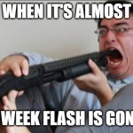 bye bye flash | WHEN IT'S ALMOST 1 WEEK FLASH IS GONE | image tagged in filthy frank shotgun | made w/ Imgflip meme maker