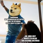 Stuff is Overwhelming These Days... | HOMEWORK, EXTRACURRICULAR ACTIVITIES, AND THE UPCOMING TESTS I NEED TO STUDY FOR ME, WHO JUST WANTS TO RELAX AND BECOME CULTURED | image tagged in doge beating a w man,doge,homework,oof,relax,memes | made w/ Imgflip meme maker