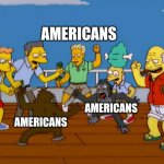 Simpsons Monkey Fight | AMERICANS AMERICANS AMERICANS | image tagged in simpsons monkey fight | made w/ Imgflip meme maker