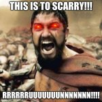 THIS IS SPARTA!!!! | THIS IS TO SCARRY!!! RRRRRRUUUUUUUNNNNNNN!!!! | image tagged in this is sparta | made w/ Imgflip meme maker