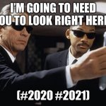 2020 2021 memory eraser | I'M GOING TO NEED YOU TO LOOK RIGHT HERE. (#2020 #2021) | image tagged in men in black,2020,2021 | made w/ Imgflip meme maker
